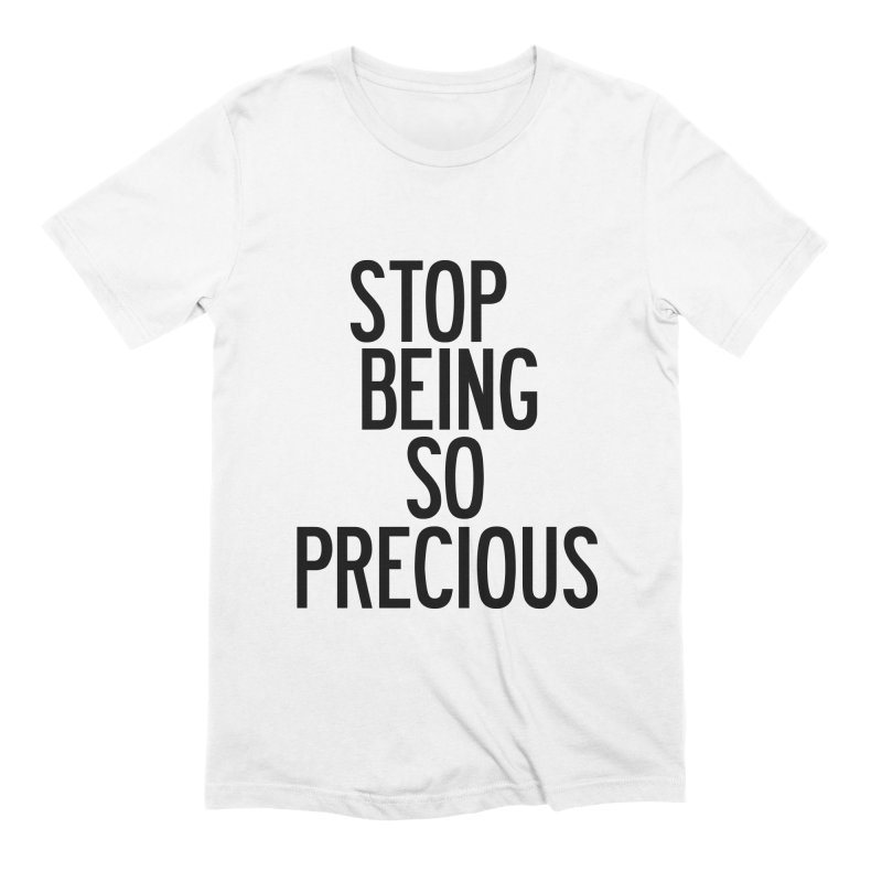 Stop Being So Precious Men's Extra Soft T-Shirt by by Chad Rea