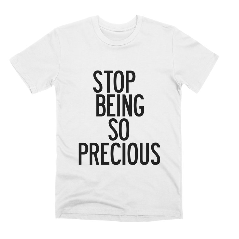 Stop Being So Precious Men's Premium T-Shirt by by Chad Rea