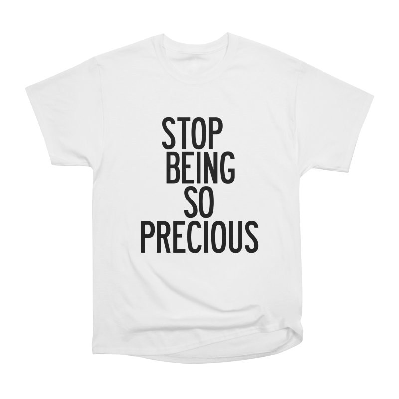 Stop Being So Precious Women's Heavyweight Unisex T-Shirt by by Chad Rea
