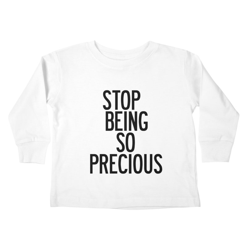 Stop Being So Precious Kids Toddler Longsleeve T-Shirt by by Chad Rea