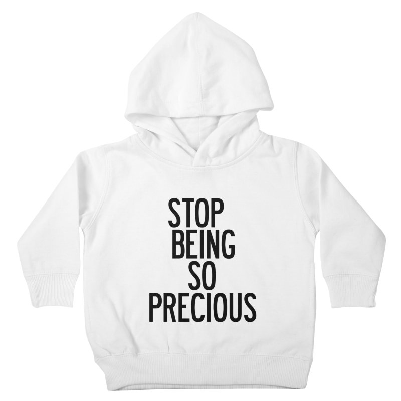 Stop Being So Precious Kids Toddler Pullover Hoody by by Chad Rea