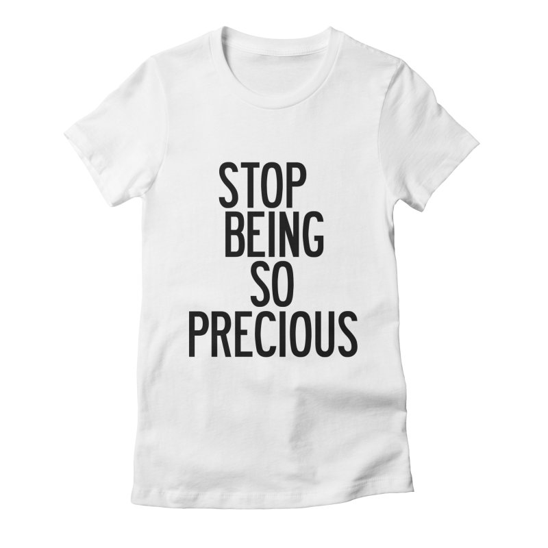 Stop Being So Precious Women's Fitted T-Shirt by by Chad Rea
