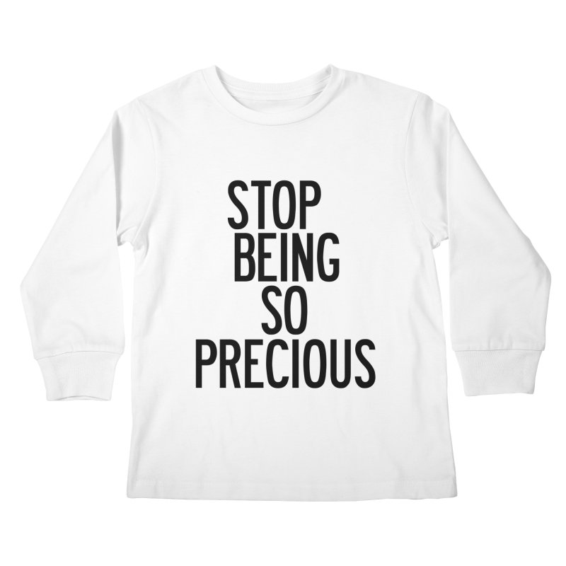 Stop Being So Precious Kids Longsleeve T-Shirt by by Chad Rea