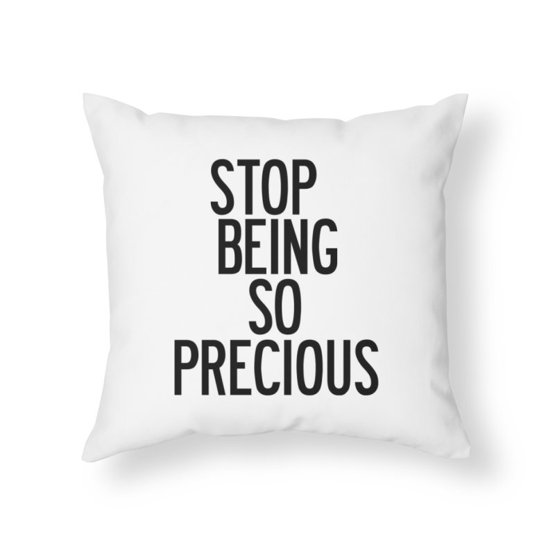 Stop Being So Precious Home Throw Pillow by by Chad Rea