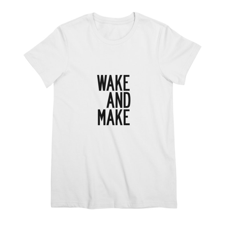 Wake And Make Women's Premium T-Shirt by by Chad Rea
