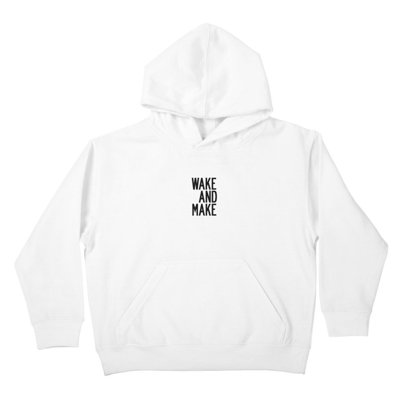 Wake And Make Kids Pullover Hoody by by Chad Rea