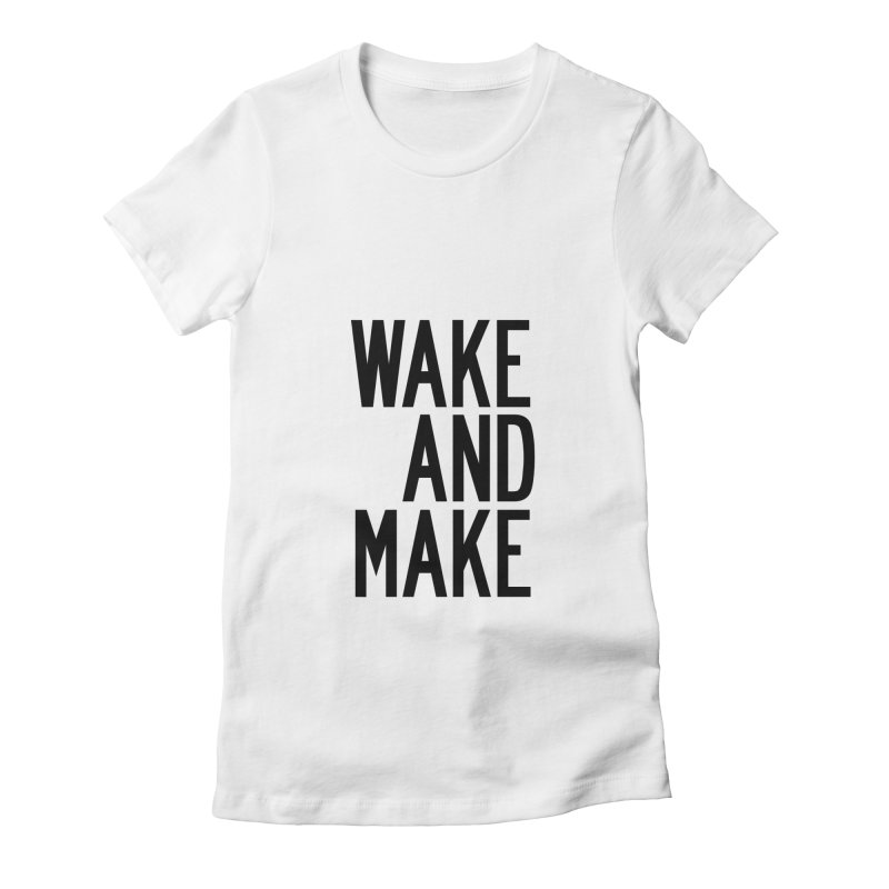 Wake And Make Women's Fitted T-Shirt by by Chad Rea