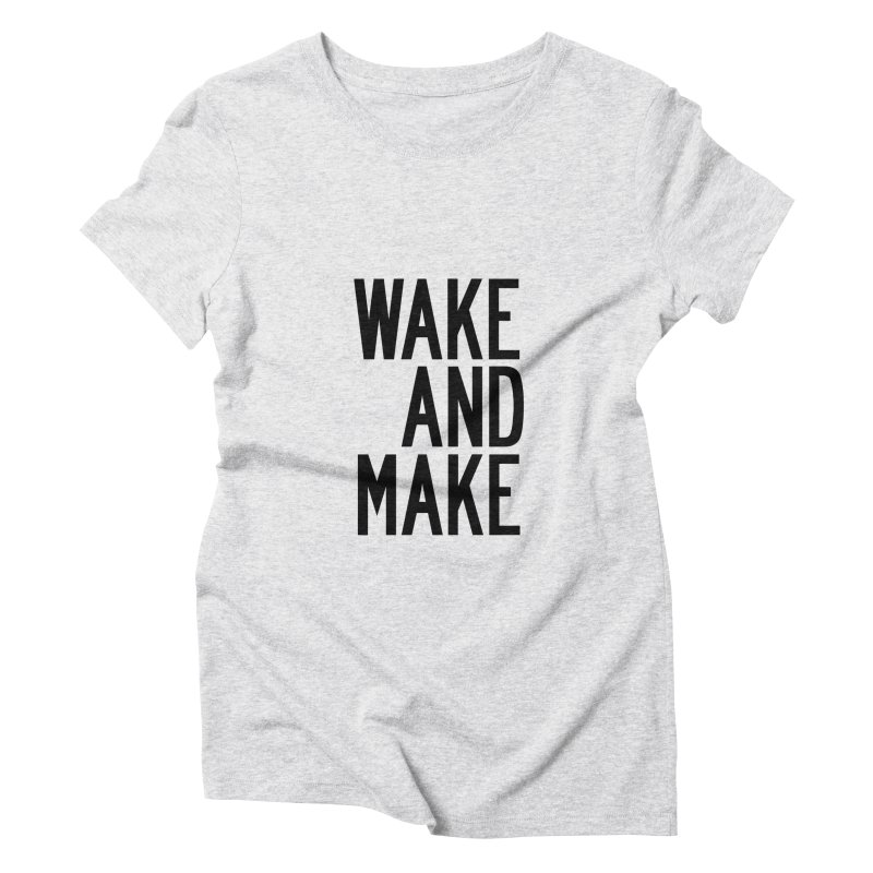 Wake And Make Women's Triblend T-Shirt by by Chad Rea