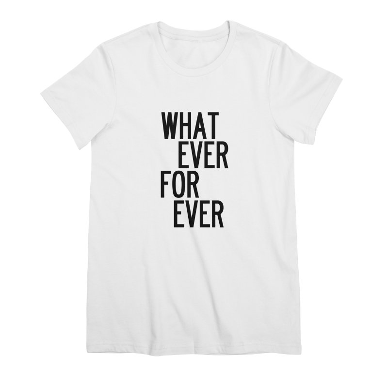 Whatever Forever Women's Premium T-Shirt by by Chad Rea