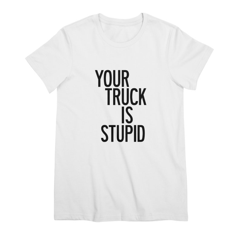 Your Truck Is Stupid Women's Premium T-Shirt by by Chad Rea