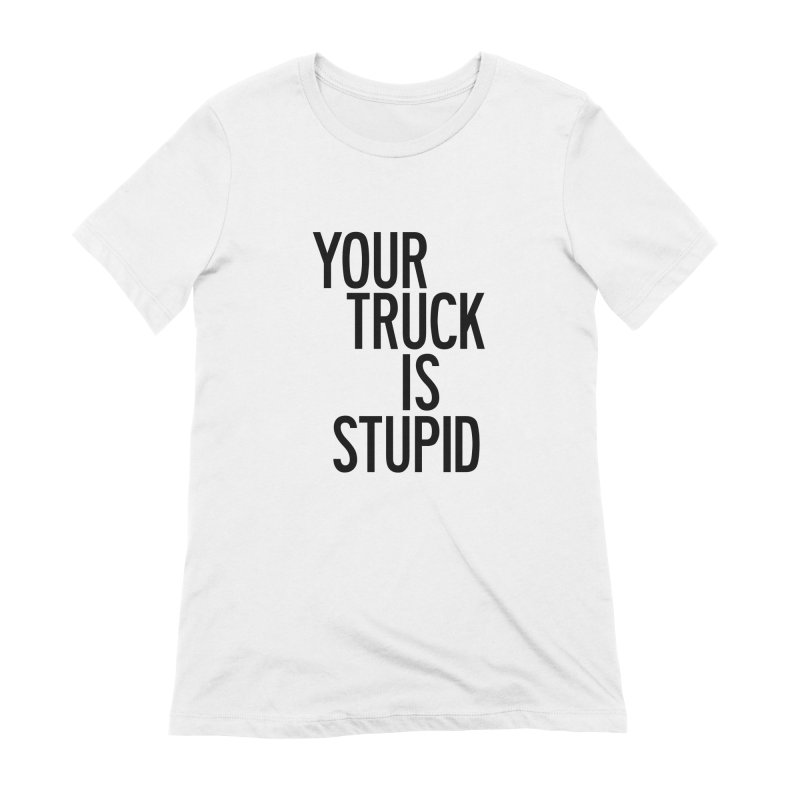 Your Truck Is Stupid Women's Extra Soft T-Shirt by by Chad Rea