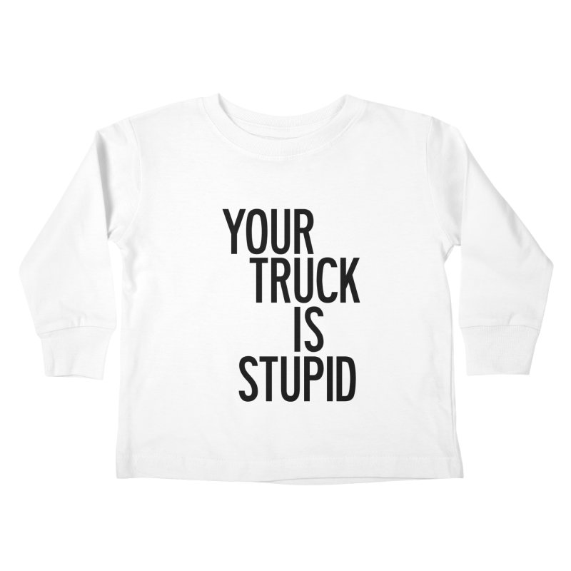 Your Truck Is Stupid Kids Toddler Longsleeve T-Shirt by by Chad Rea