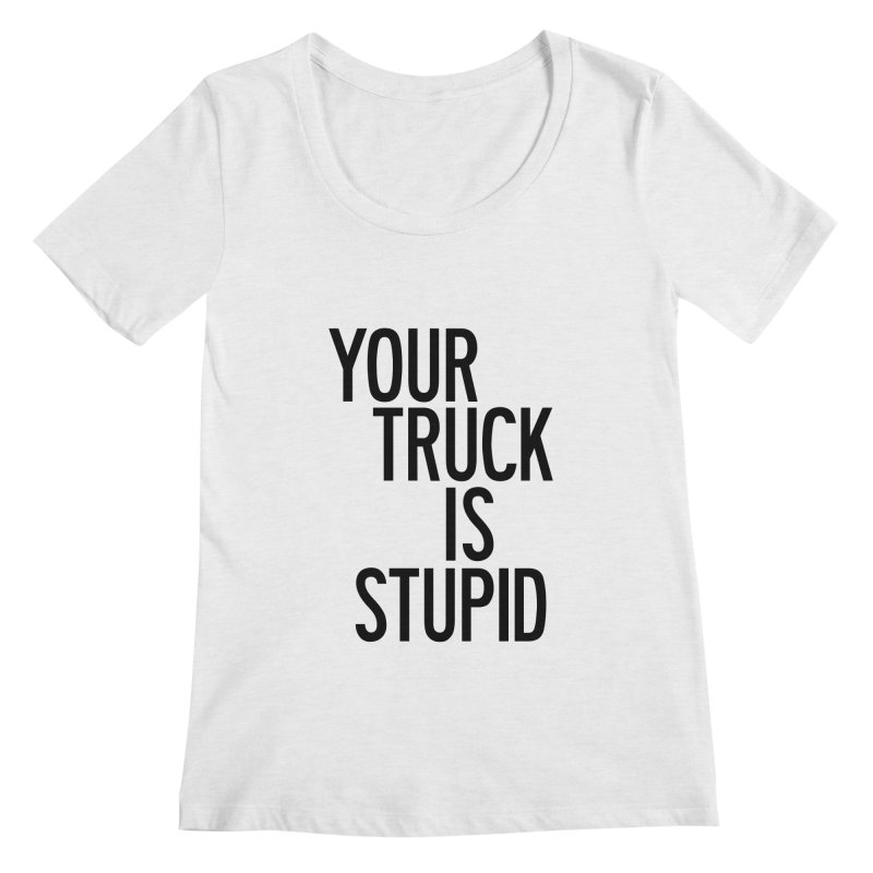 Your Truck Is Stupid Women's Regular Scoop Neck by by Chad Rea