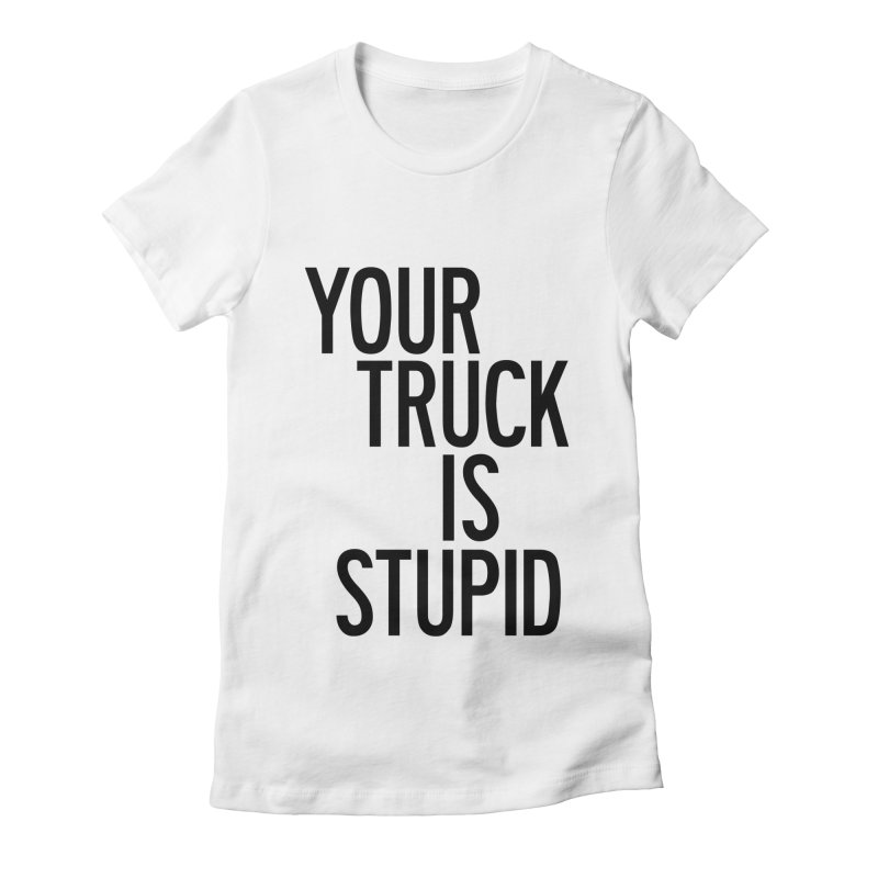 Your Truck Is Stupid Women's Fitted T-Shirt by by Chad Rea