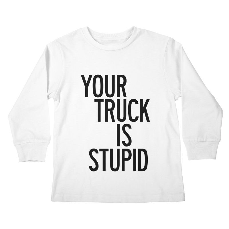 Your Truck Is Stupid Kids Longsleeve T-Shirt by by Chad Rea