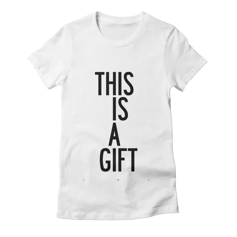 The Is A Gift Women's Fitted T-Shirt by by Chad Rea
