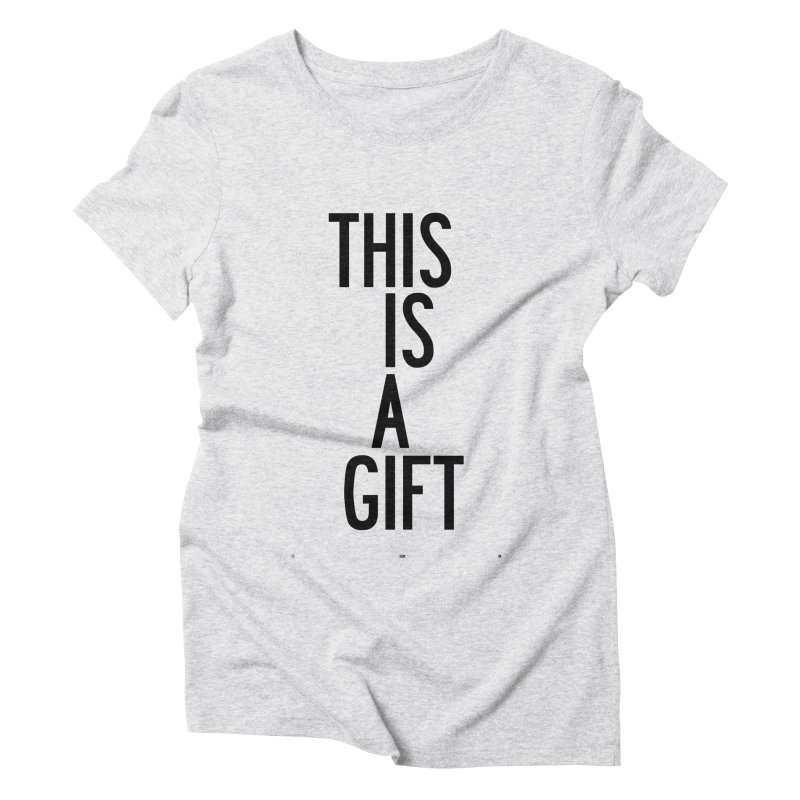 The Is A Gift Women's Triblend T-Shirt by by Chad Rea