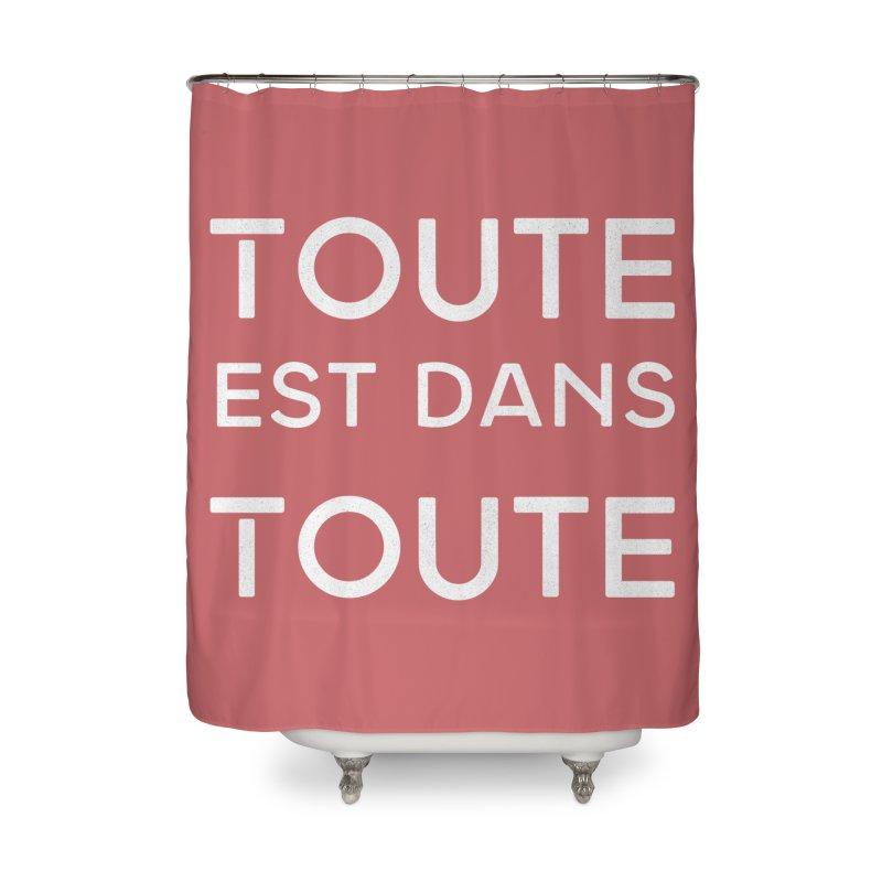 Toute est dans Toute Home Shower Curtain by Chaudaille