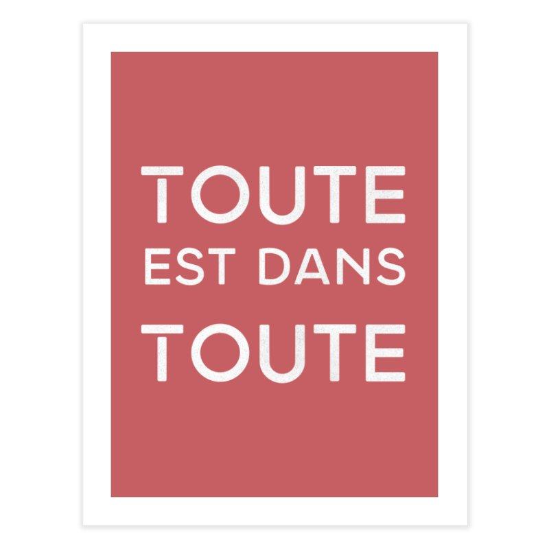 Toute est dans Toute Home Fine Art Print by Chaudaille