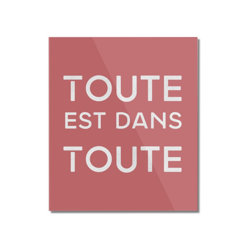 Toute est dans Toute Home Mounted Acrylic Print by Chaudaille