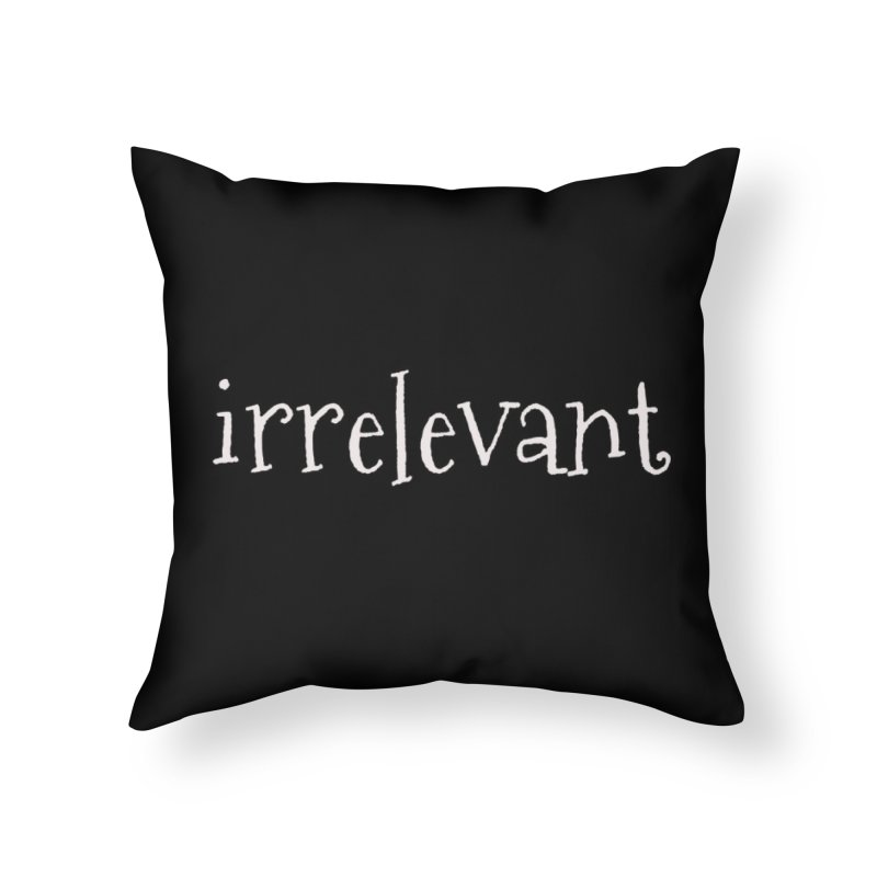 Irrelevant Home Throw Pillow by chewingonglass's Artist Shop
