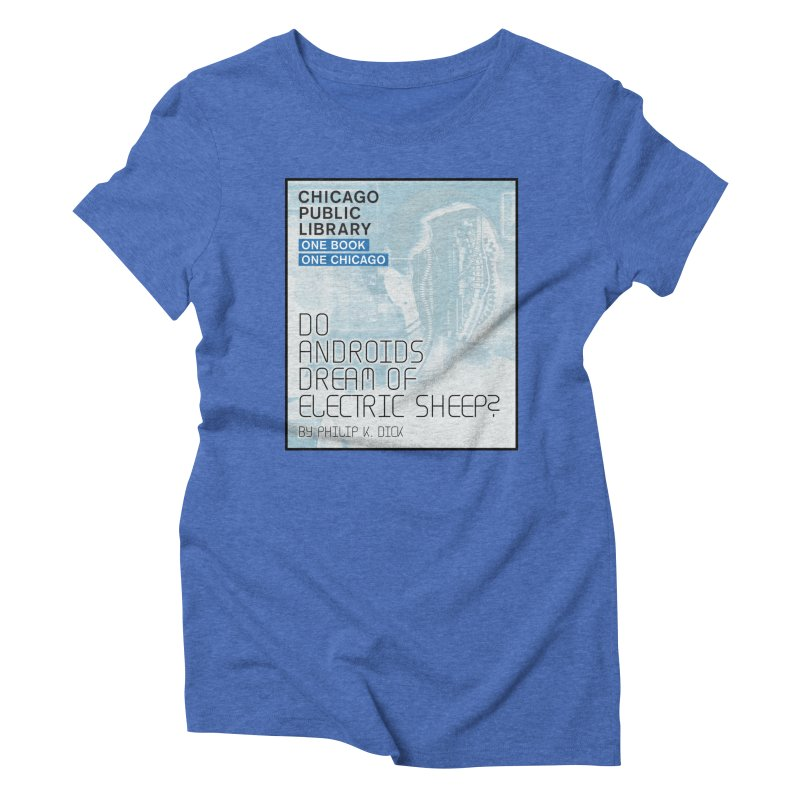 One Book, One Chicago 2018 Do Androids Dream of Electric Sheep Women's Triblend T-Shirt by Chicago Public Library Artist Shop