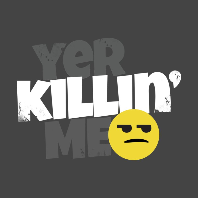 Yer Killin' Me by Chicken Outfit Tees