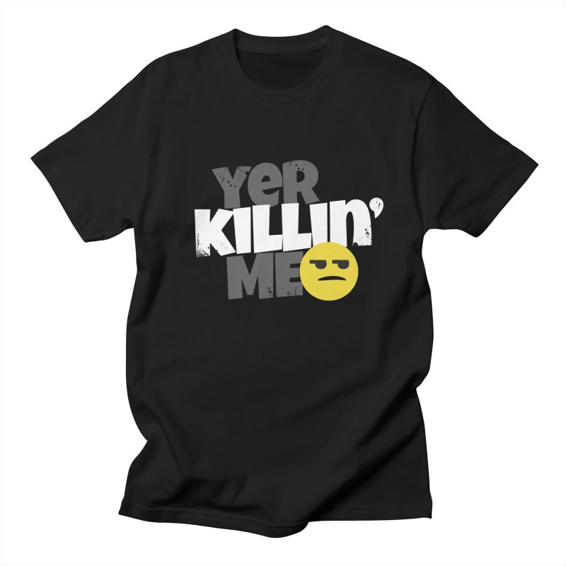 Yer Killin' Me in Men's Regular T-Shirt Black by Chicken Outfit Tees