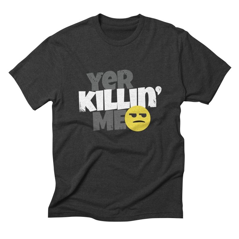 Yer Killin' Me Men's Triblend T-Shirt by Chicken Outfit Tees