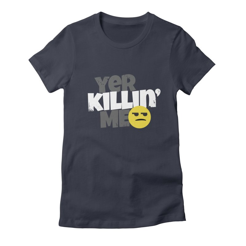 Yer Killin' Me Women's Fitted T-Shirt by Chicken Outfit Tees