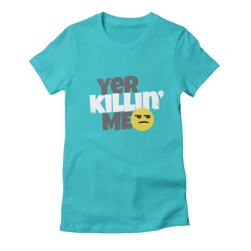 Yer Killin' Me Women's T-Shirt by Chicken Outfit Tees