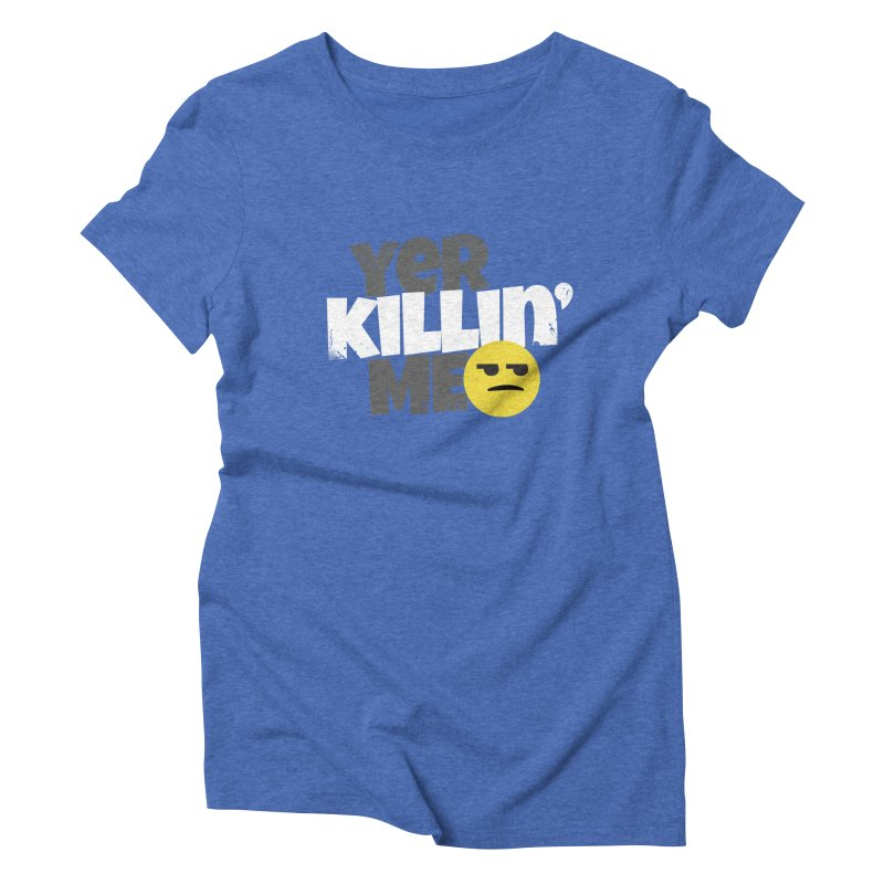 Yer Killin' Me Women's Triblend T-Shirt by Chicken Outfit Tees