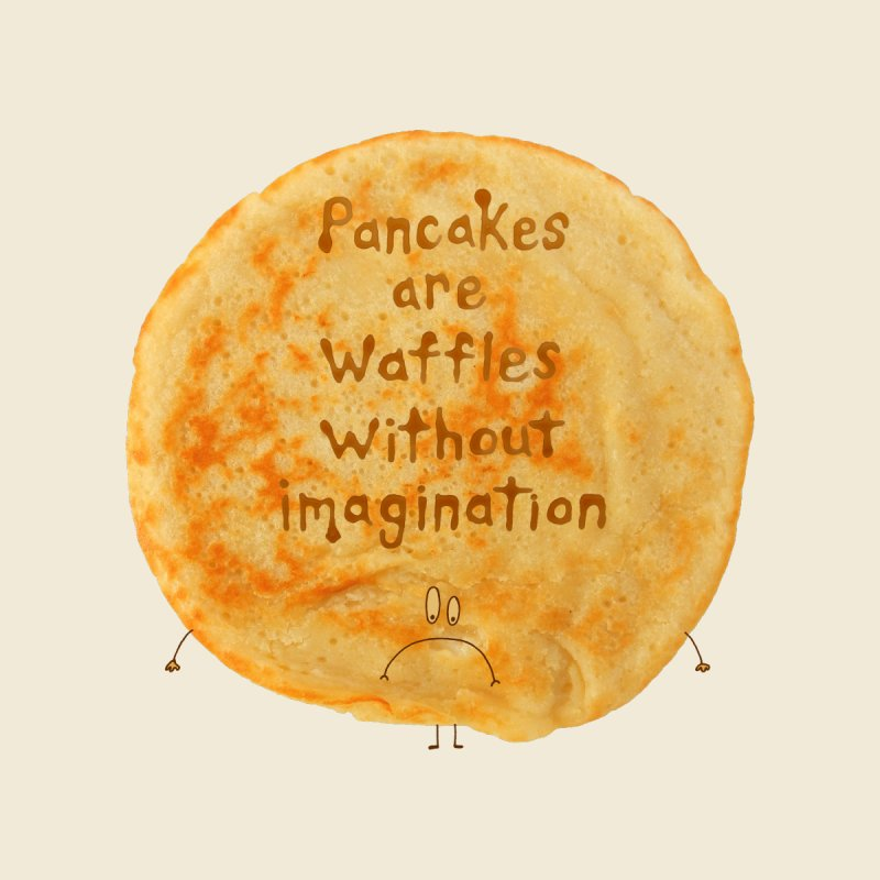 Pancakes are waffles without imagination None  by Christinah