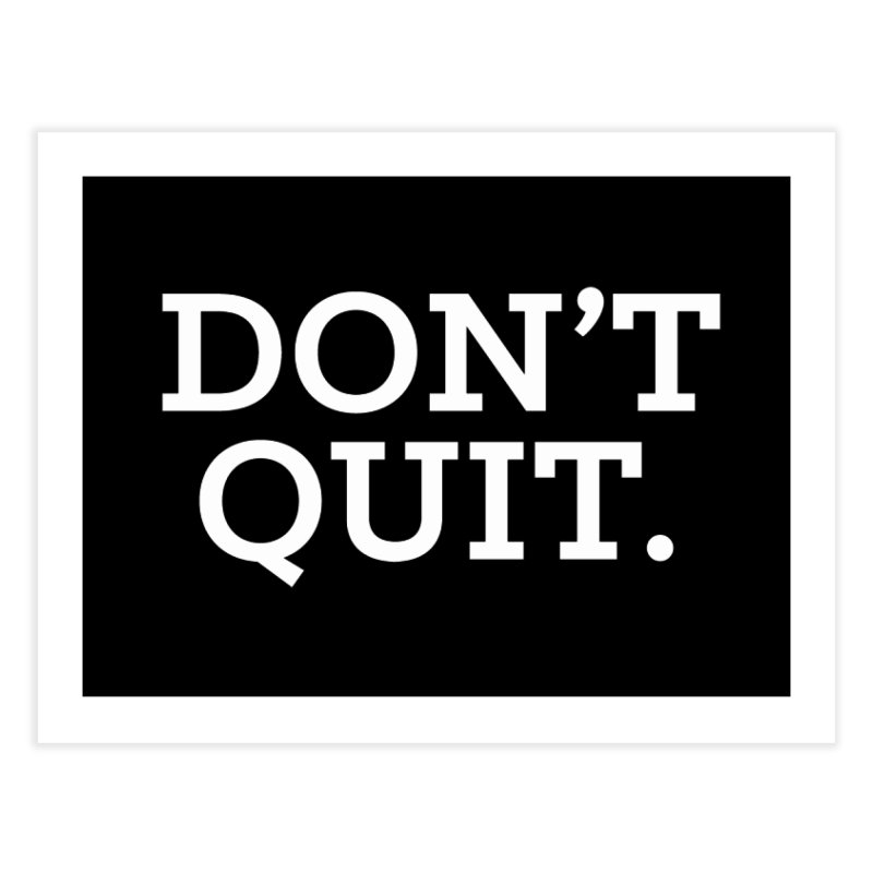 Don't Quit (serif/reversed) Home Fine Art Print by Chris Williams' Artist Shop