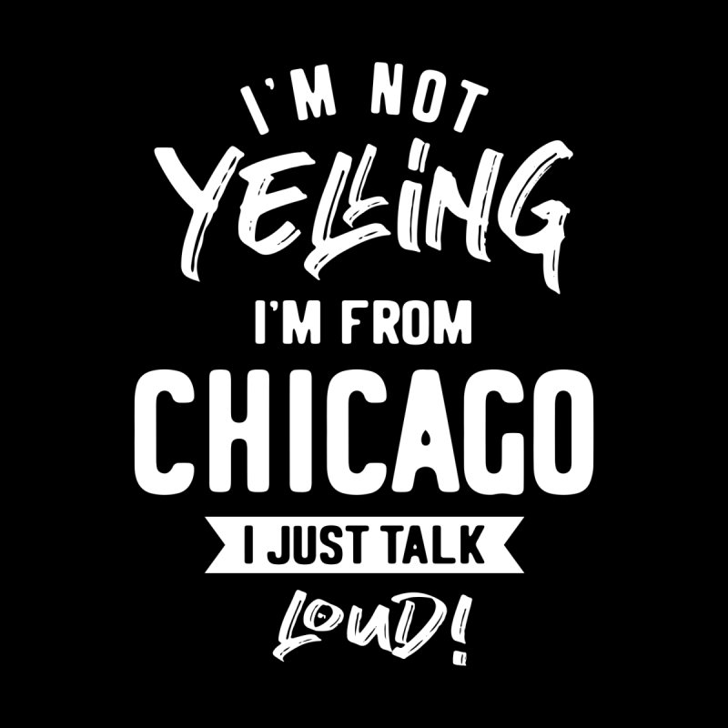 I'm Not Yelling! I'm From Chicago I Just Talk Loud! Men's T-Shirt by Cido Lopez Shop