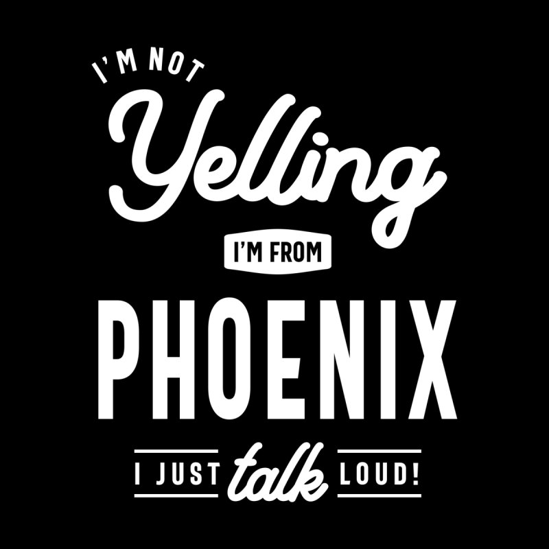 I'm Not Yelling! I'm From Phoenix I Just Talk Loud! Men's T-Shirt by Cido Lopez Shop