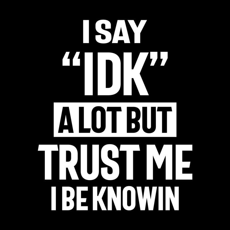 I Say IDK a Lot But Trust Me I Be Knowin Men's T-Shirt by Cido Lopez Shop