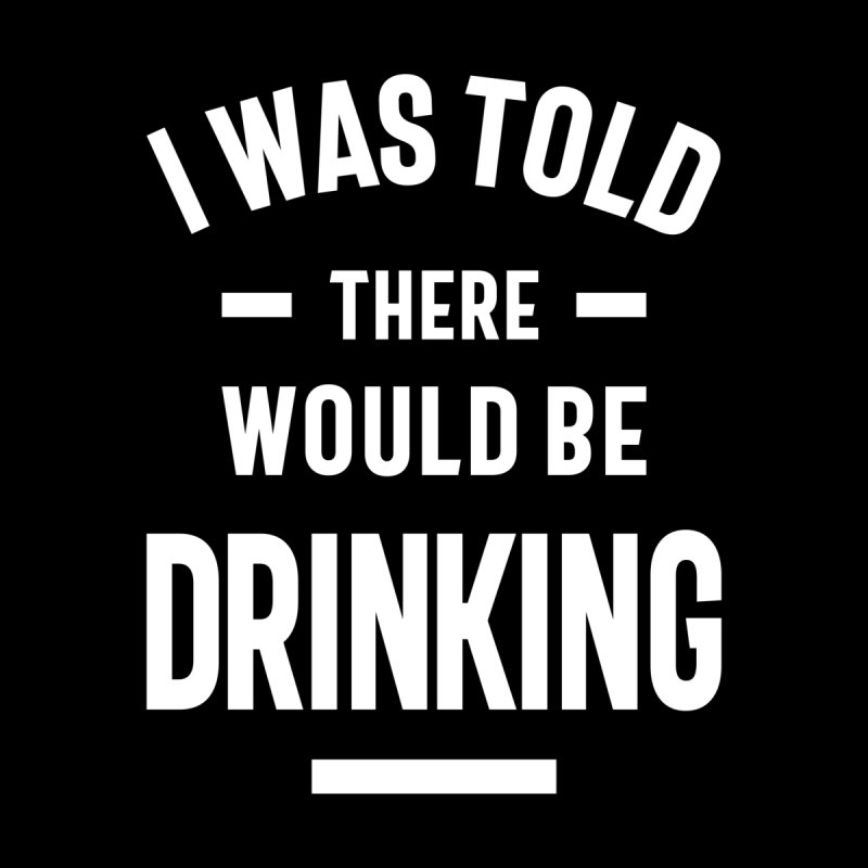 I Was Told There Would Be Drinking Men's T-Shirt by Cido Lopez Shop