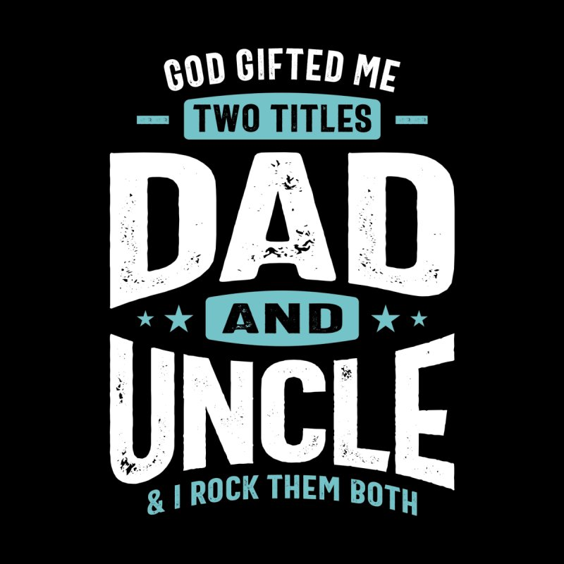 God Gifted Me Two Titles Dad and Uncle   Father's Day Men's T-Shirt by Cido Lopez Shop