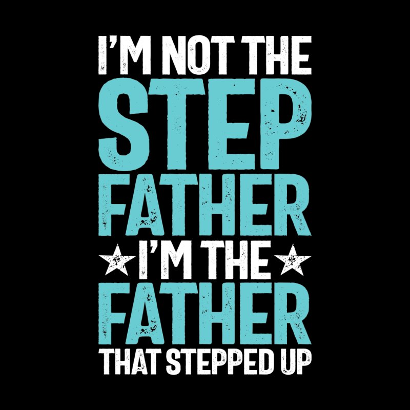 I'm Not The Stepfather I'm The Father That Stepped Up   Father's Day Men's T-Shirt by Cido Lopez Shop