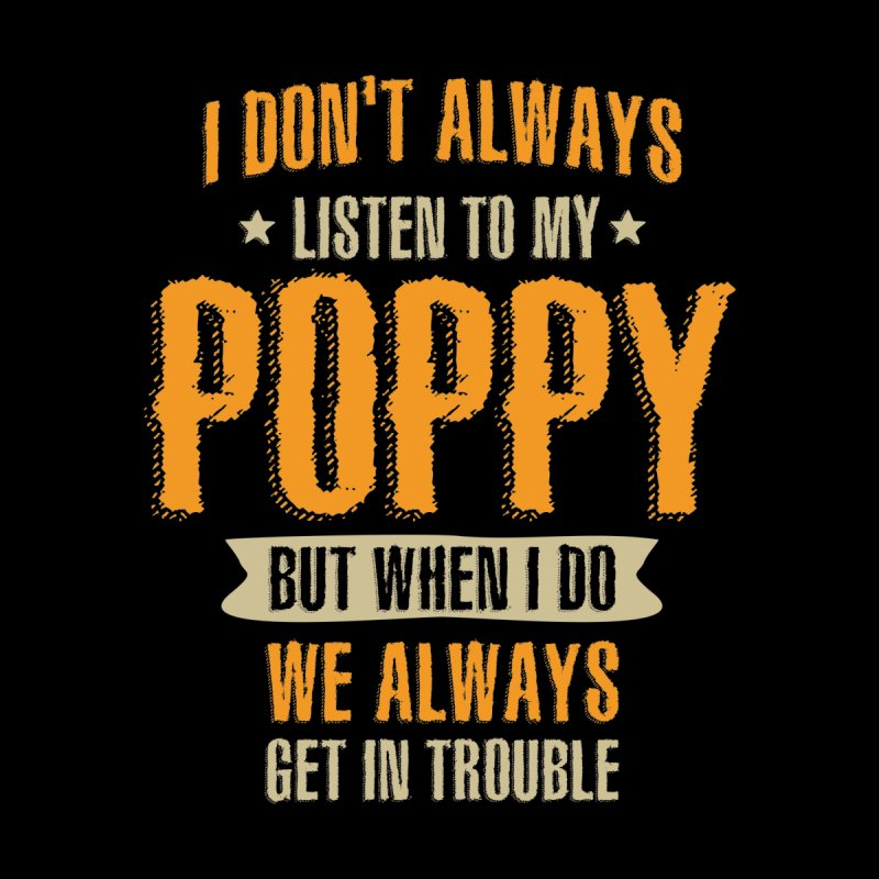 I Don't Always Listen To My Poppy - Dad and Grandpa Men's T-Shirt by Cido Lopez Shop