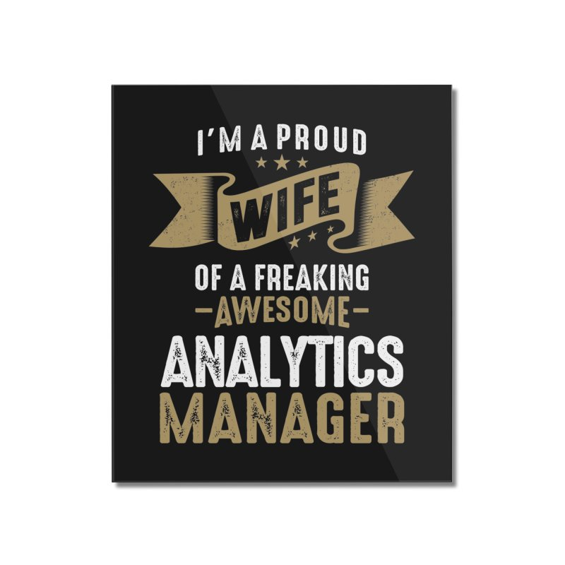 I'm a Proud Wife of a Freaking Awesome Analytics Manager Home Mounted Acrylic Print by Cido Lopez Shop