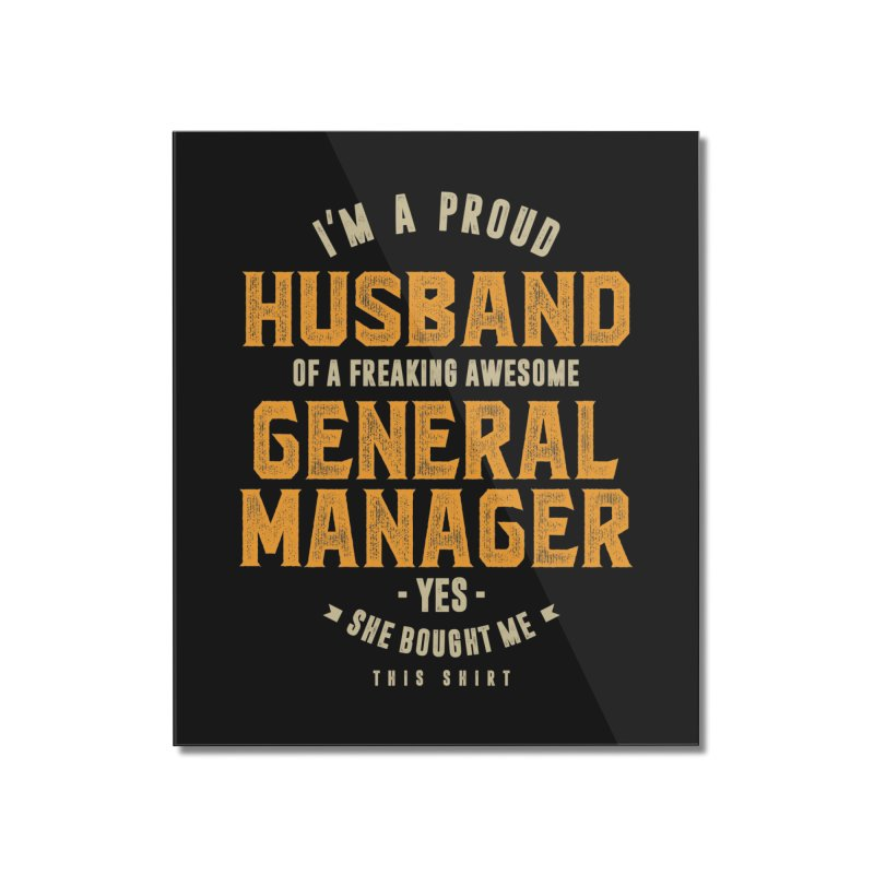 I'm a Proud Husband of a Freaking Awesome General Manager Home Mounted Acrylic Print by Cido Lopez Shop