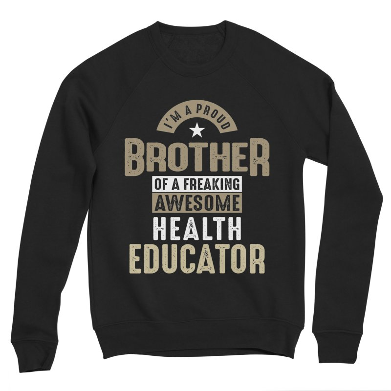 I'm a Proud Brother of a Freaking Awesome Health Educator Men's Sweatshirt by Cido Lopez Shop