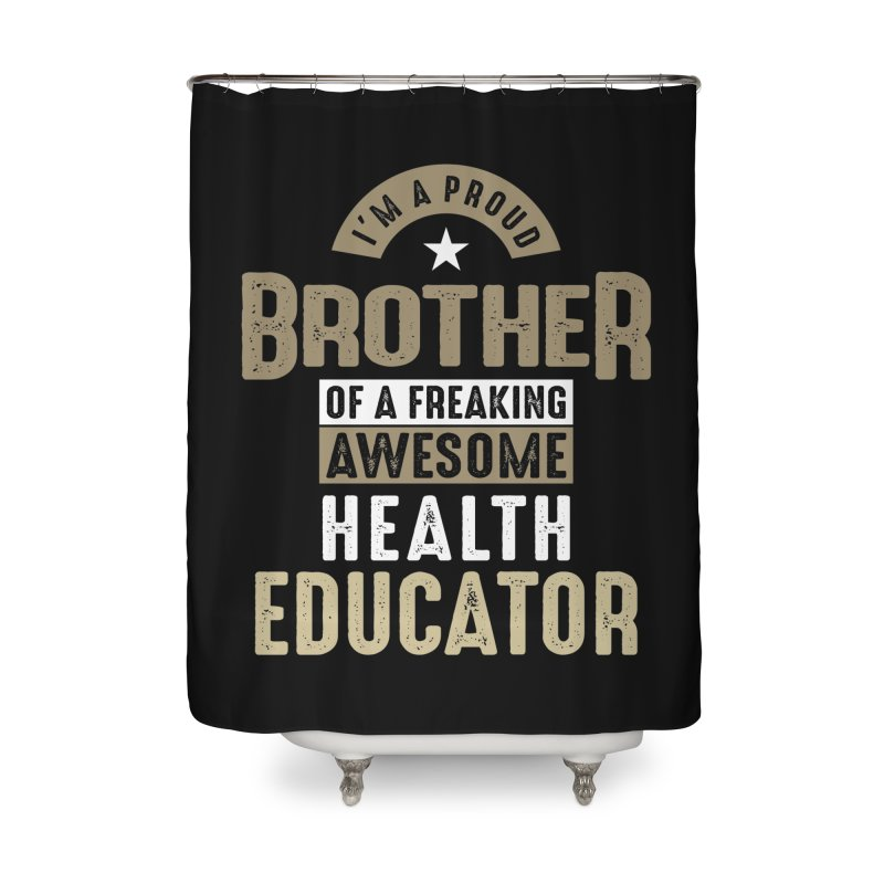 I'm a Proud Brother of a Freaking Awesome Health Educator Home Shower Curtain by Cido Lopez Shop