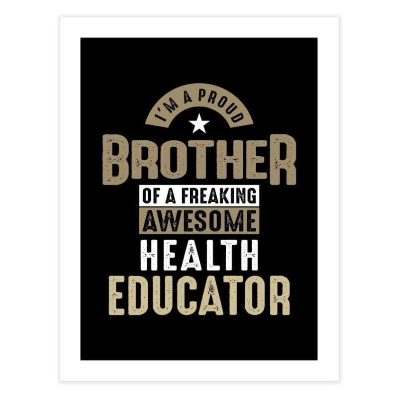 I'm a Proud Brother of a Freaking Awesome Health Educator Home Fine Art Print by Cido Lopez Shop
