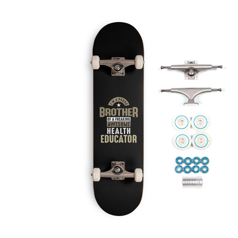 I'm a Proud Brother of a Freaking Awesome Health Educator Accessories Skateboard by Cido Lopez Shop