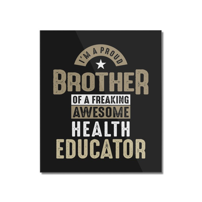 I'm a Proud Brother of a Freaking Awesome Health Educator Home Mounted Acrylic Print by Cido Lopez Shop