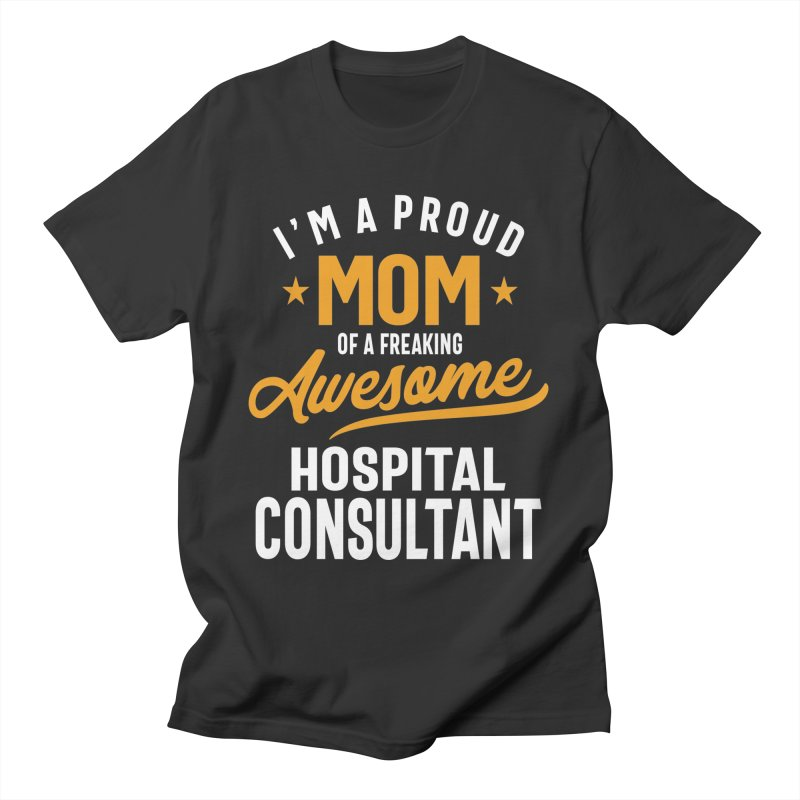 I'm a Proud Mom of a Freaking Awesome Hospital Consultant Men's T-Shirt by Cido Lopez Shop