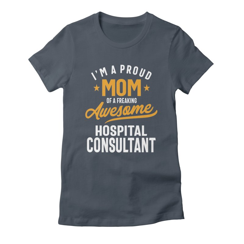 I'm a Proud Mom of a Freaking Awesome Hospital Consultant Women's T-Shirt by Cido Lopez Shop